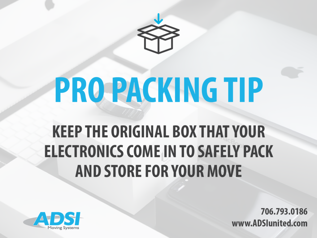 Packing Tip: Keep the original box that your electronics come in to safely pack and store for your move.