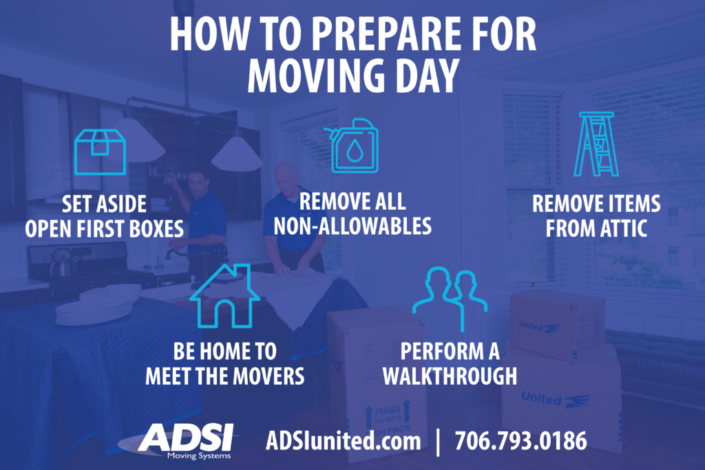 How to prepare for moving day? - Set aside open first boxes - Remove all non-allowables - Remove items from attic - Be home to meet the movers - Perform a walkthrough