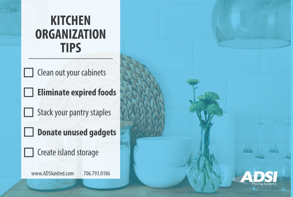Kitchen Organization Tips - Clean out your cabinets -Eliminate expired foods -Stack your pantry staples -Donate unused gadgets -Create island storage www.adsiunited.com 706-793-0186
