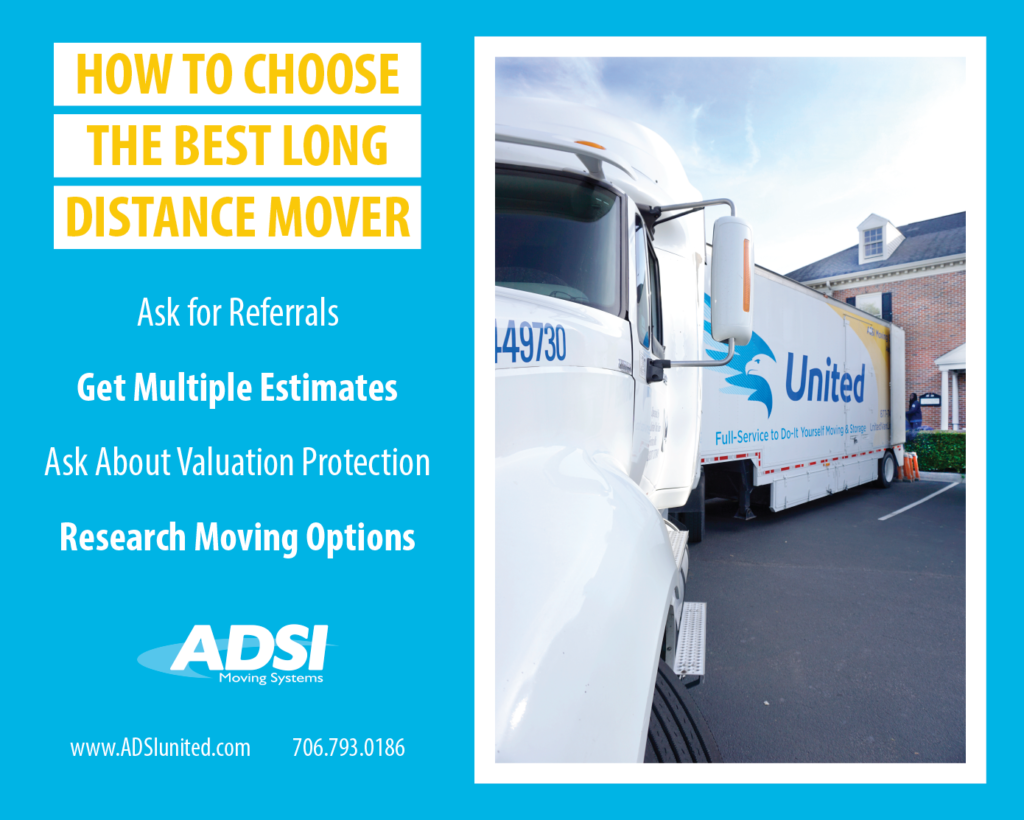 How To Choose The Best Long Distance Mover  - Ask for referrals - Get multiple estimates - Ask about valuation Protection - Research Moving Options