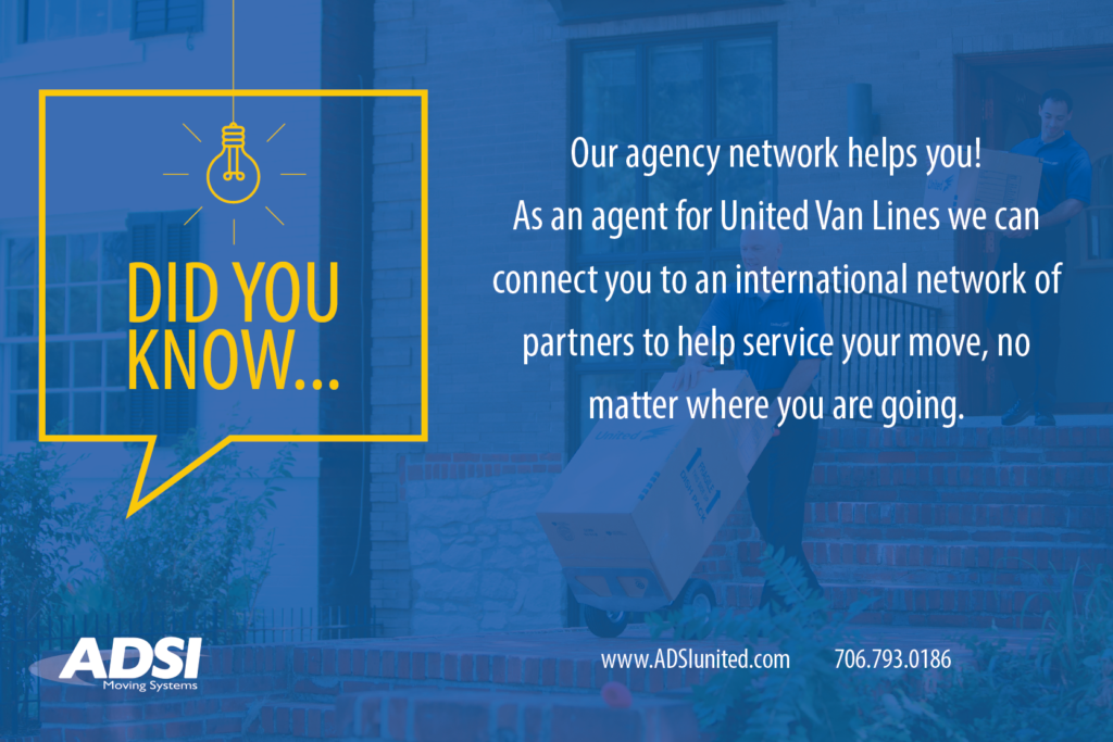 Did you know... Our agency network helps you! As an agent for United Van Lines we can connect you to an international network of partners to help service your move, no matter where you are going.