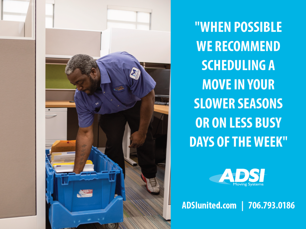 When possible we recommend scheduling a move in your slower seasons or on less busy days of the week.